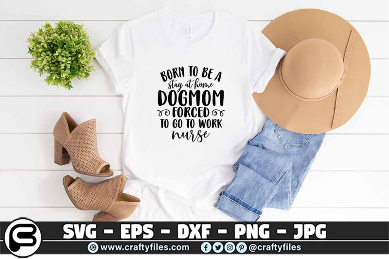 born-to-be-a-stay-ay-home-dogmom-forced-to-go-to-work-nurse-svg-eps