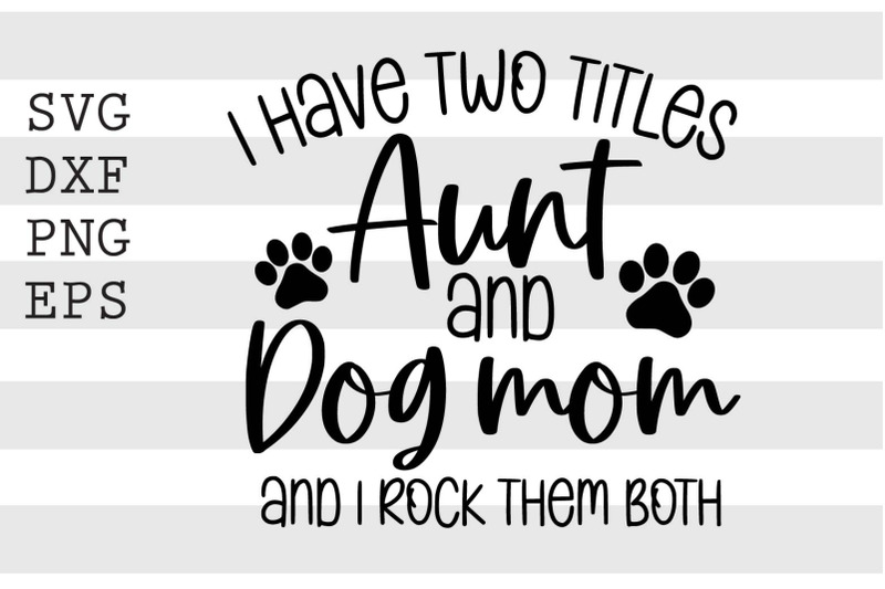 i-have-two-titles-aunt-and-dog-mom-and-i-rock-them-both-svg