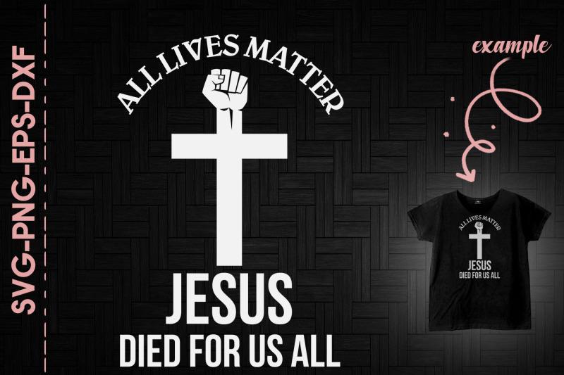 all-lives-matter-jesus-died-for-us-all