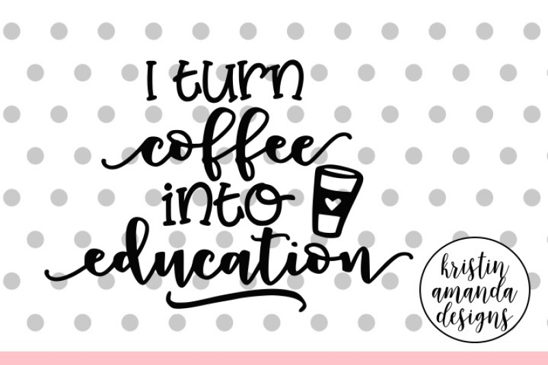 i-turn-coffee-into-education-svg-dxf-eps-png-cut-file-cricut-silhouette