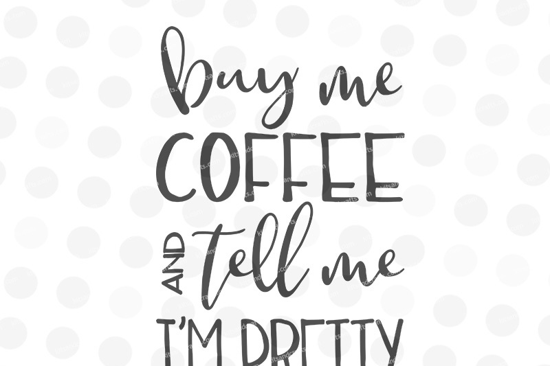 buy-me-coffee-and-tell-me-i-m-pretty-svg-jpg-png-dxf