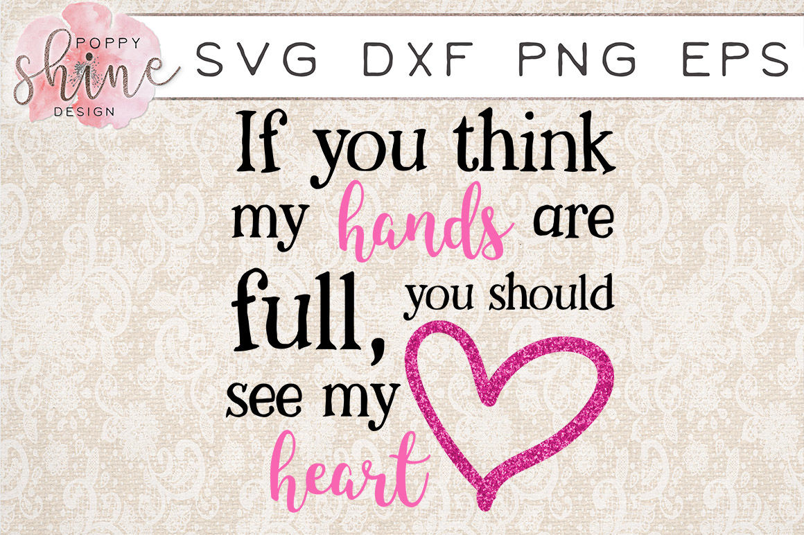If You Think My Hands Are Full You Should See My Heart Svg Png Eps