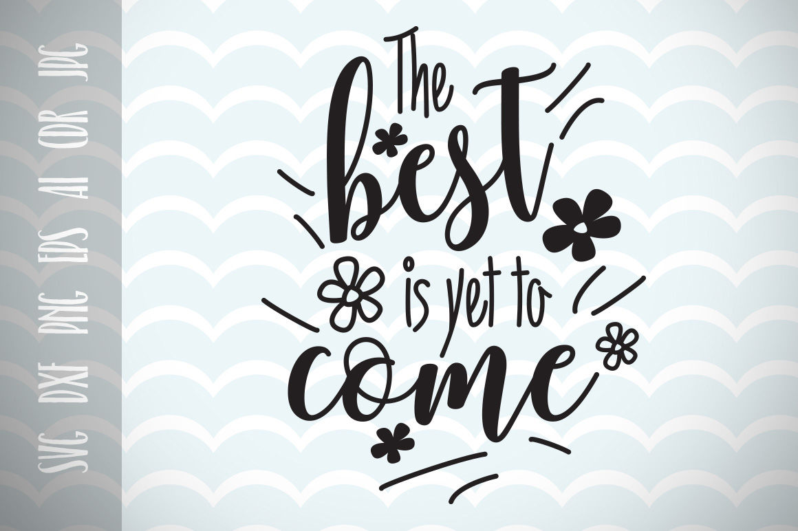 Fun Quote For Life The Best Is Yet To Come Svg Cut File By