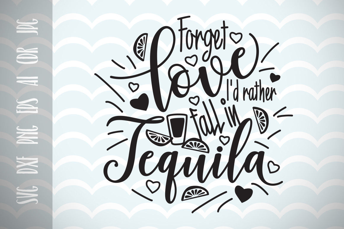 Forget Love I D Rather Fall In Tequila Svg Cut File Fun Quote By