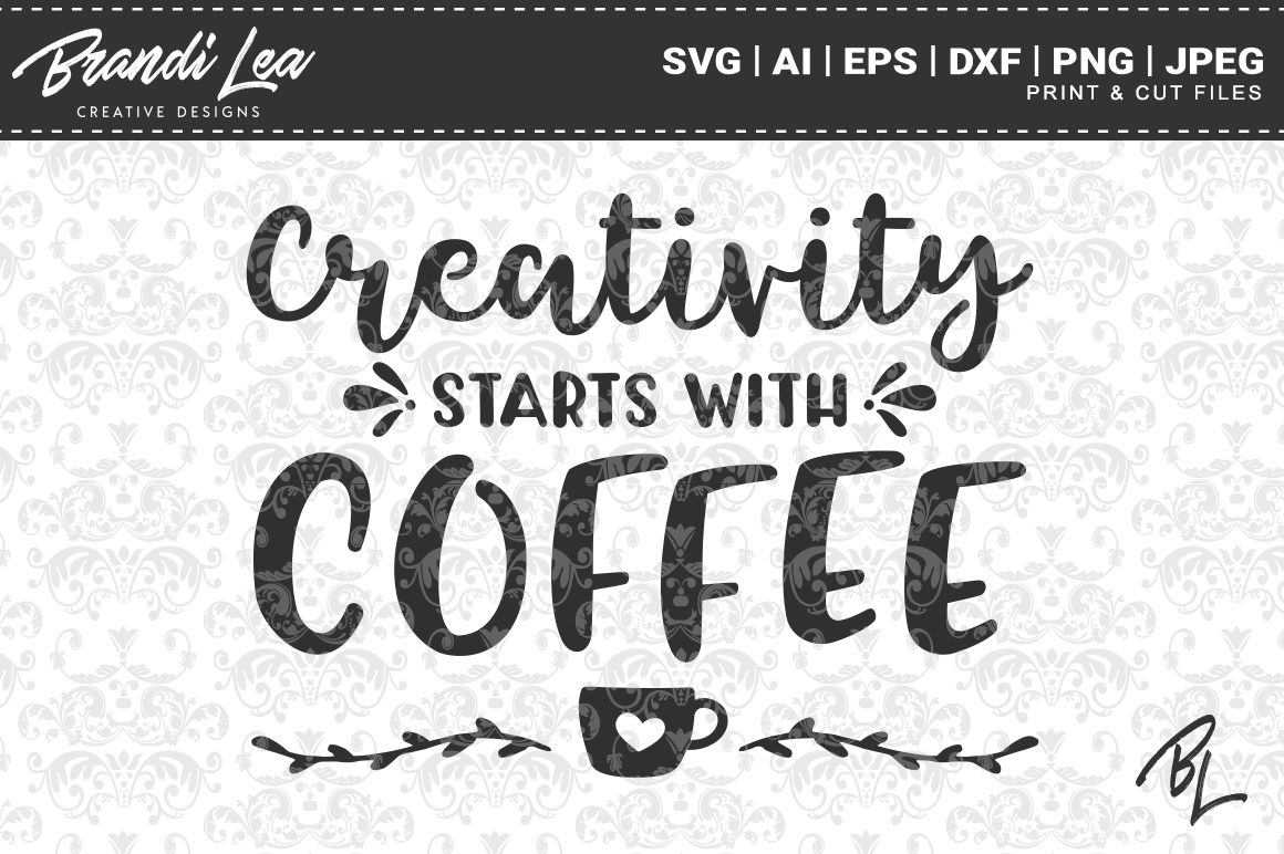 Creativity Starts With Coffee Svg Cut Files By Brandi Lea Designs
