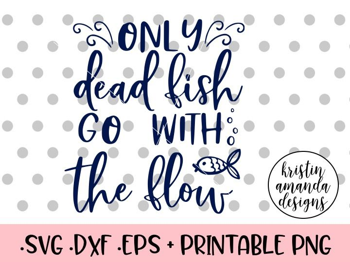 Only Dead Fish Go With The Flow Svg Dxf Eps Png Cut File Cricut