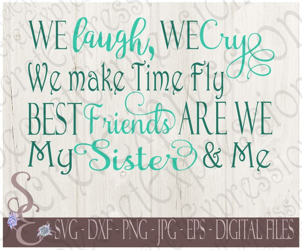 We Laugh We Cry We Make Time Fly Best Friends Are We My Sister