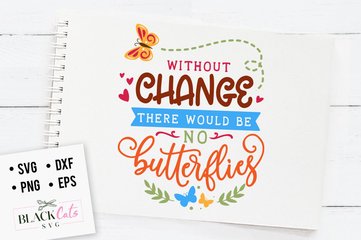 Without Change There Would Be No Butterflies Svg By Blackcatssvg