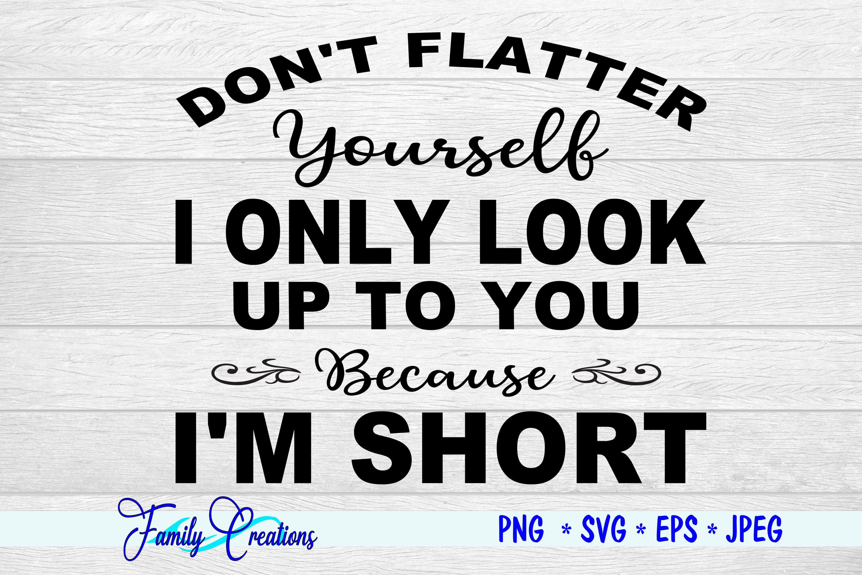 Don T Flatter Yourself I Only Look Up To You Because I Am Short By