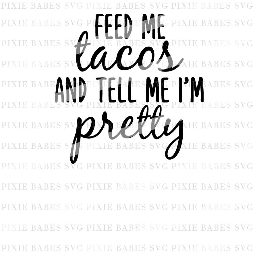 Feed Me Tacos And Tell Me I M Pretty By Pixie Babes Svg Thehungryjpeg Com