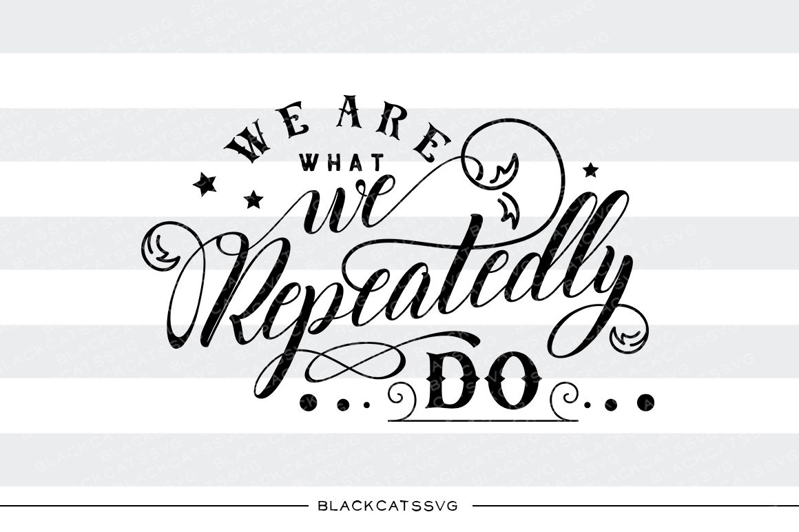 We Are What We Repeatedly Do Svg File By Blackcatssvg Thehungryjpeg Com