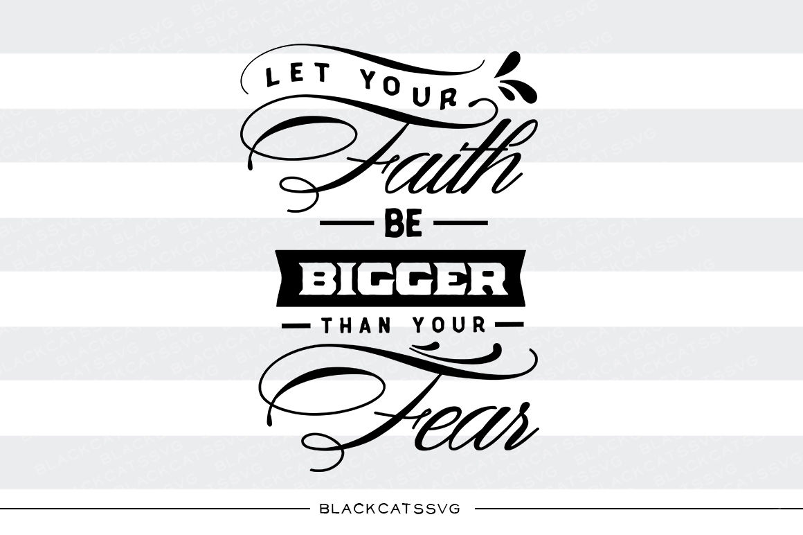 Let Your Faith Be Bigger Than Your Fear Svg File By Blackcatssvg